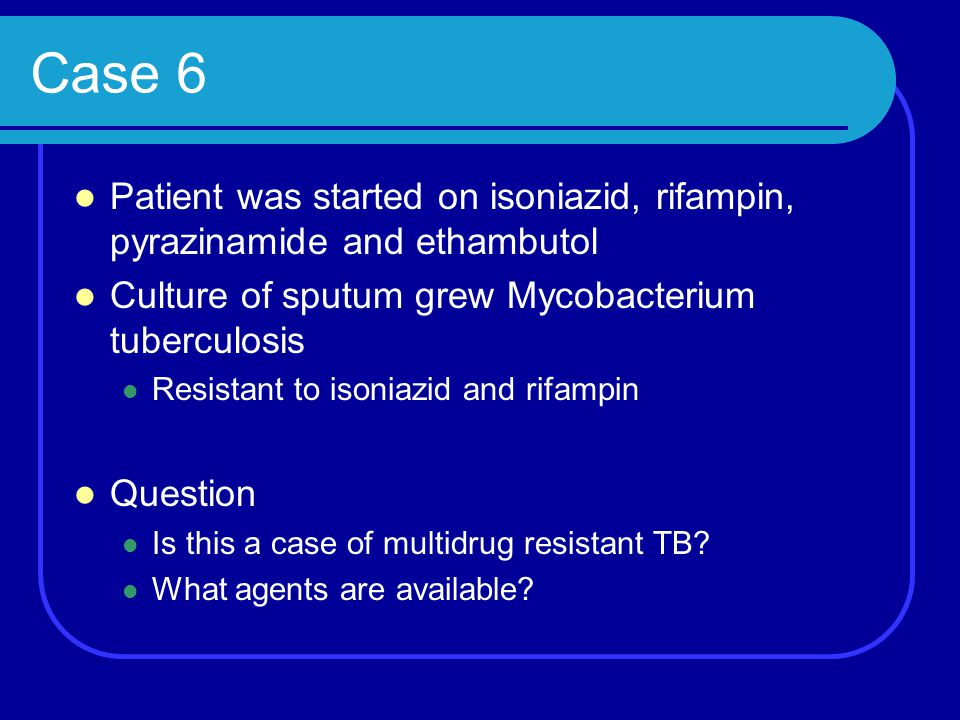 Case 6 Patient was started on isoniazid, rifampin, pyrazinamide and ethambutol. Culture of sputum grew Mycobacterium tuberculosis.