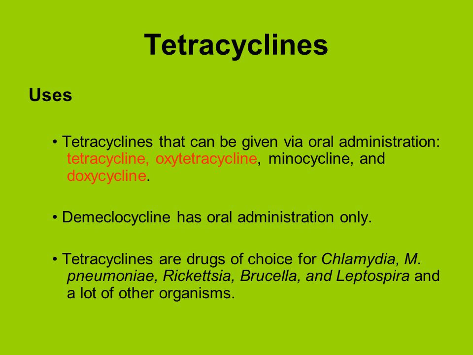 Tetracyclines Uses. • Tetracyclines that can be given via oral administration: tetracycline, oxytetracycline, minocycline, and doxycycline.