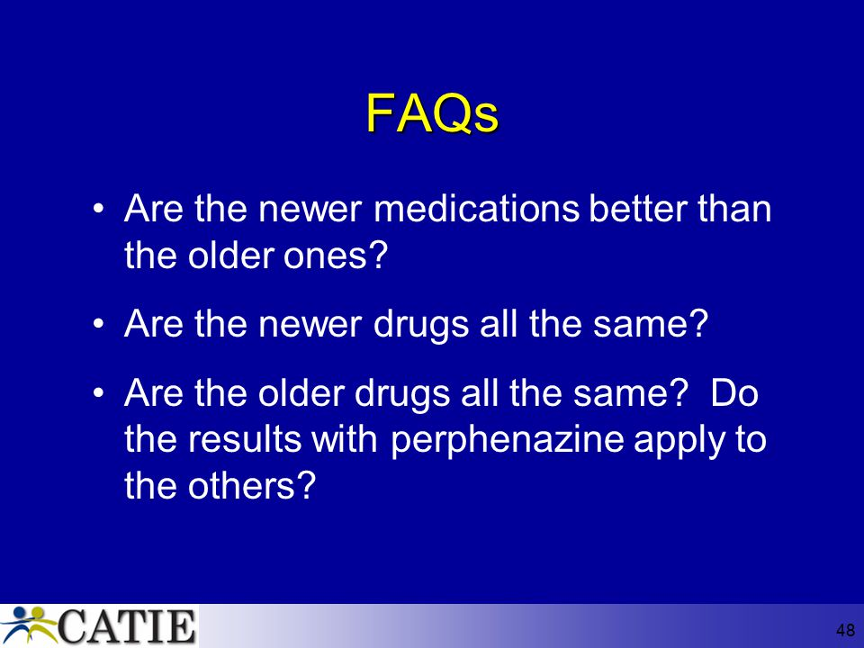 FAQs Are the newer medications better than the older ones