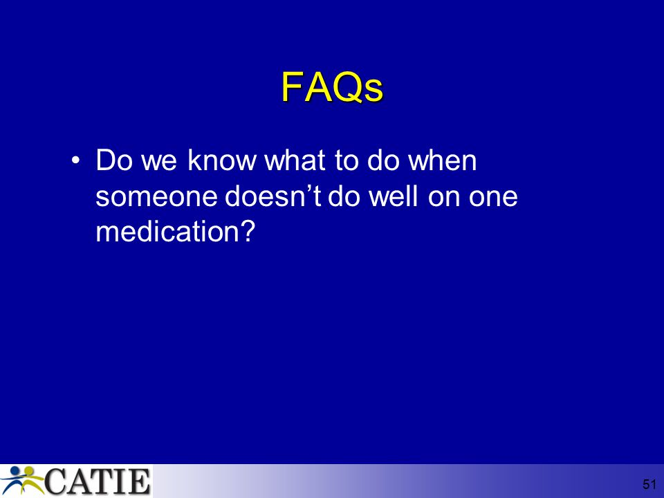 FAQs Do we know what to do when someone doesn't do well on one medication
