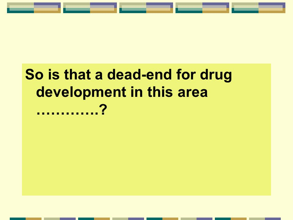 So is that a dead-end for drug development in this area ………….