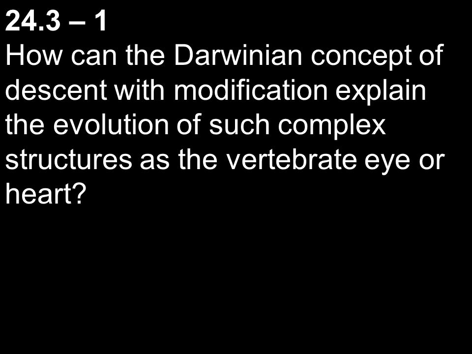 24.3 – 1 How can the Darwinian concept of descent with modification explain the evolution of such complex structures as the vertebrate eye or heart