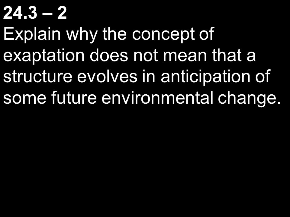 24.3 – 2 Explain why the concept of exaptation does not mean that a structure evolves in anticipation of some future environmental change.