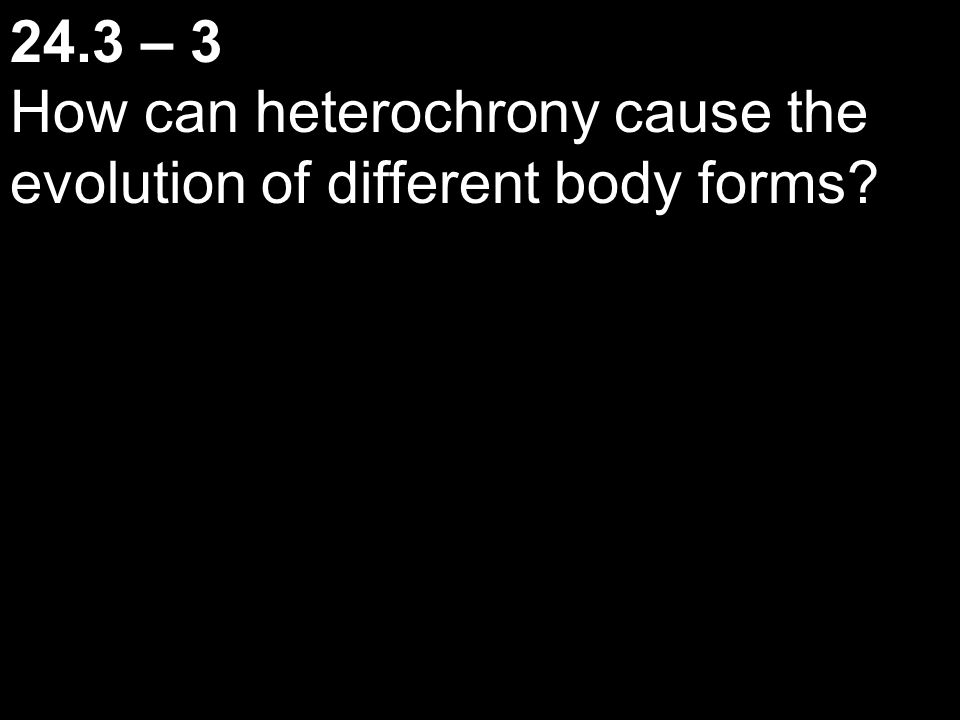24.3 – 3 How can heterochrony cause the evolution of different body forms