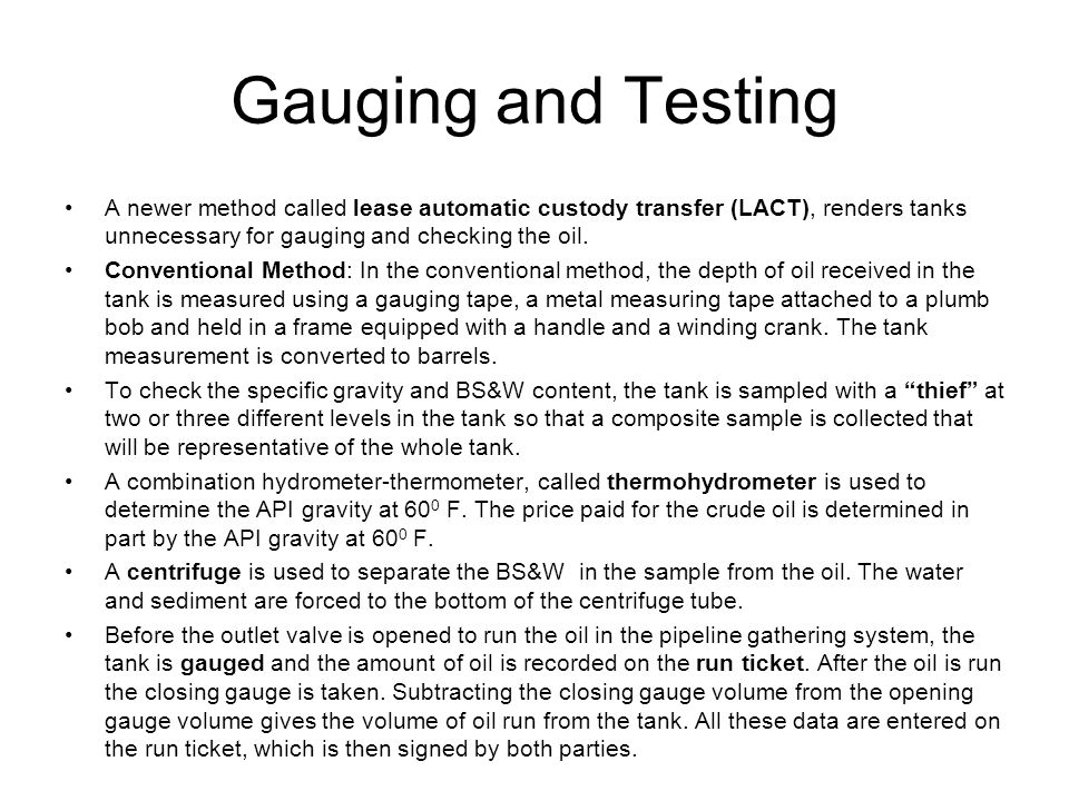 Gauging and Testing A newer method called lease automatic custody transfer (LACT), renders tanks unnecessary for gauging and checking the oil.