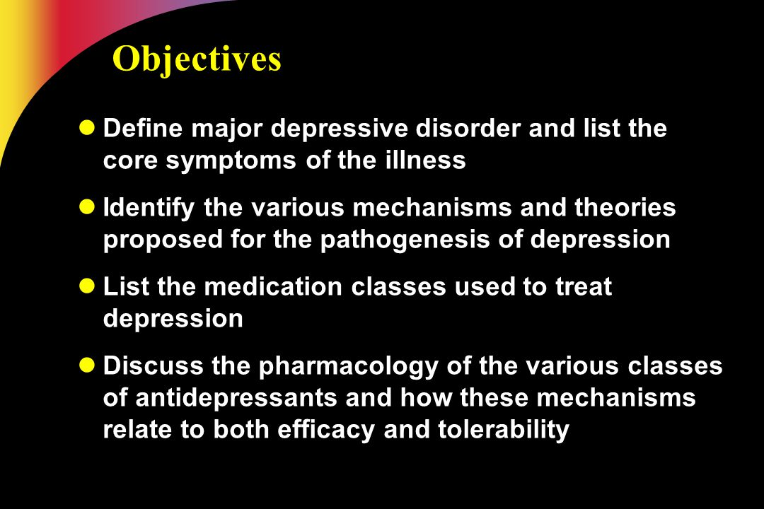 Objectives Define major depressive disorder and list the core symptoms of the illness.