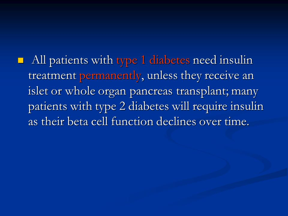 All patients with type 1 diabetes need insulin treatment permanently, unless they receive an islet or whole organ pancreas transplant; many patients with type 2 diabetes will require insulin as their beta cell function declines over time.