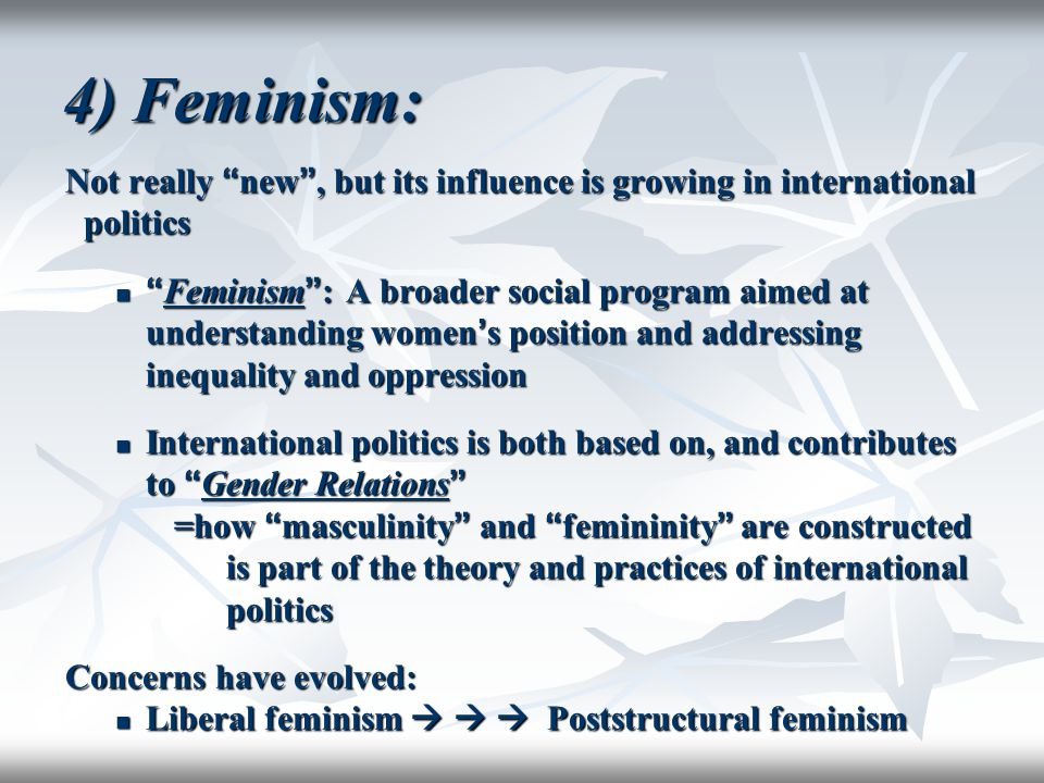 4) Feminism: Not really new , but its influence is growing in international politics.