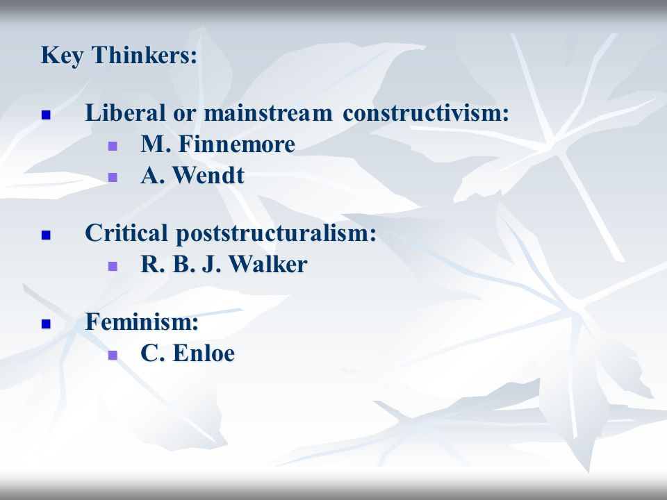 Key Thinkers: Liberal or mainstream constructivism: M. Finnemore. A. Wendt. Critical poststructuralism: