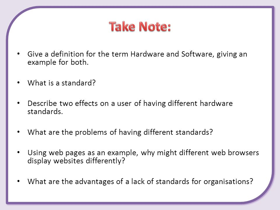 Take Note: Give a definition for the term Hardware and Software, giving an example for both. What is a standard