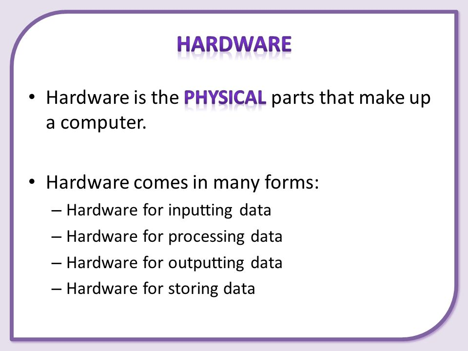 Hardware Hardware is the physical parts that make up a computer.