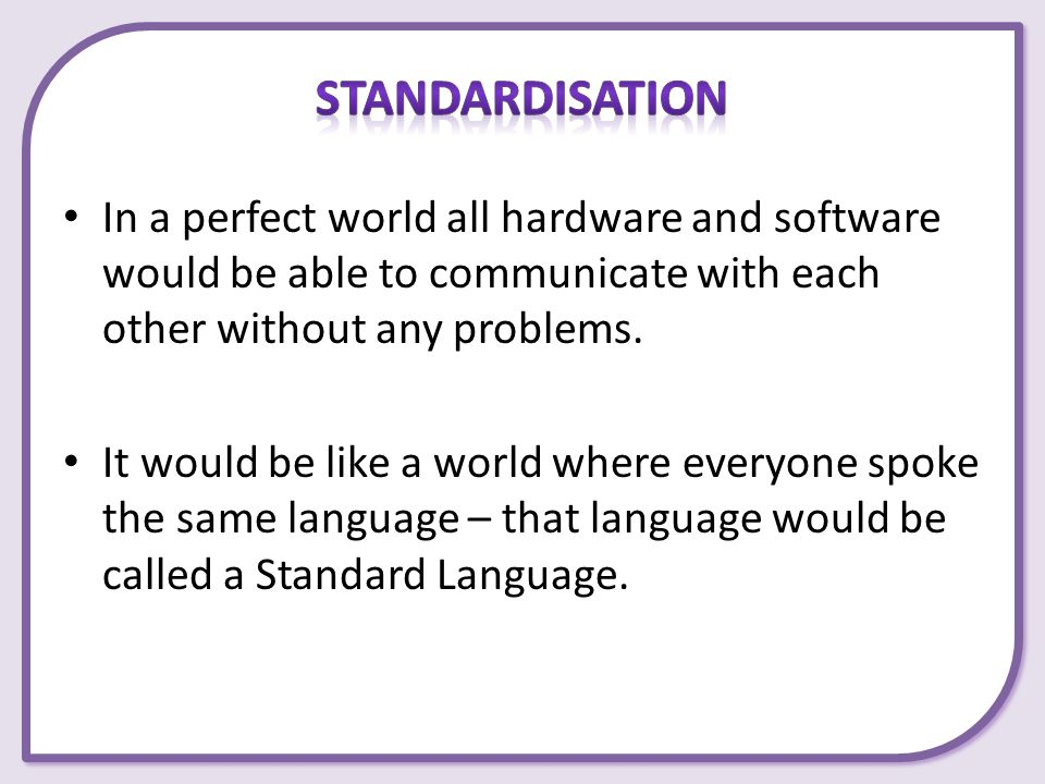 Standardisation In a perfect world all hardware and software would be able to communicate with each other without any problems.