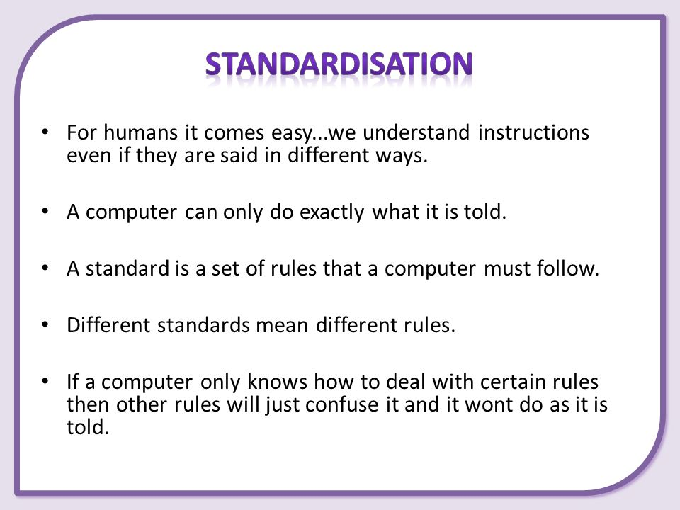 Standardisation For humans it comes easy...we understand instructions even if they are said in different ways.