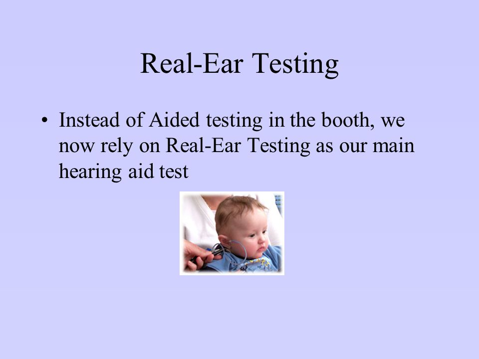 Real-Ear Testing Instead of Aided testing in the booth, we now rely on Real-Ear Testing as our main hearing aid test.