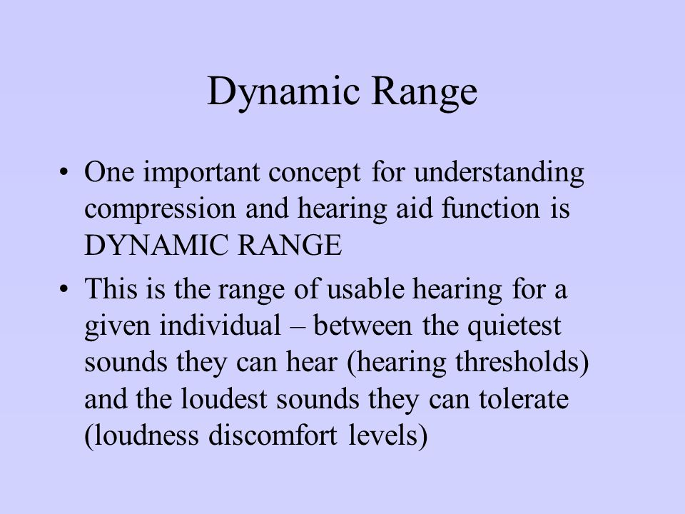 Dynamic Range One important concept for understanding compression and hearing aid function is DYNAMIC RANGE.
