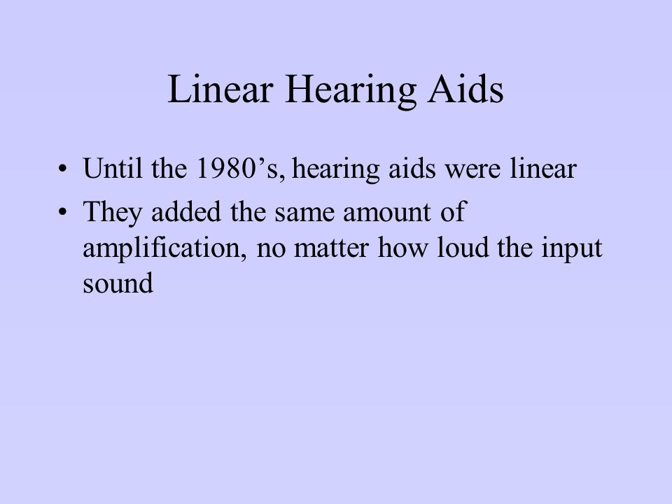 Linear Hearing Aids Until the 1980's, hearing aids were linear