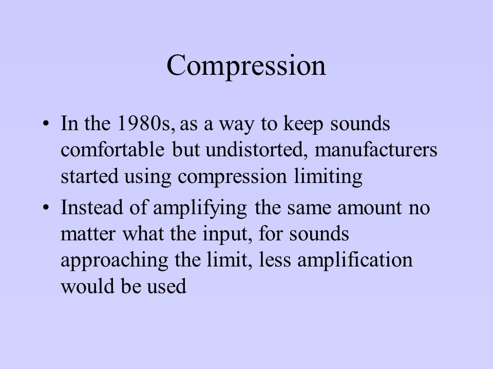 Compression In the 1980s, as a way to keep sounds comfortable but undistorted, manufacturers started using compression limiting.