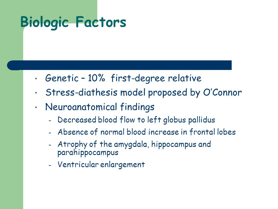 Biologic Factors Genetic – 10% first-degree relative