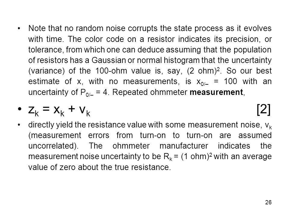 Note that no random noise corrupts the state process as it evolves with time. The color code on a resistor indicates its precision, or tolerance, from which one can deduce assuming that the population of resistors has a Gaussian or normal histogram that the uncertainty (variance) of the 100-ohm value is, say, (2 ohm)2. So our best estimate of x, with no measurements, is x0/– = 100 with an uncertainty of P0/– = 4. Repeated ohmmeter measurement,