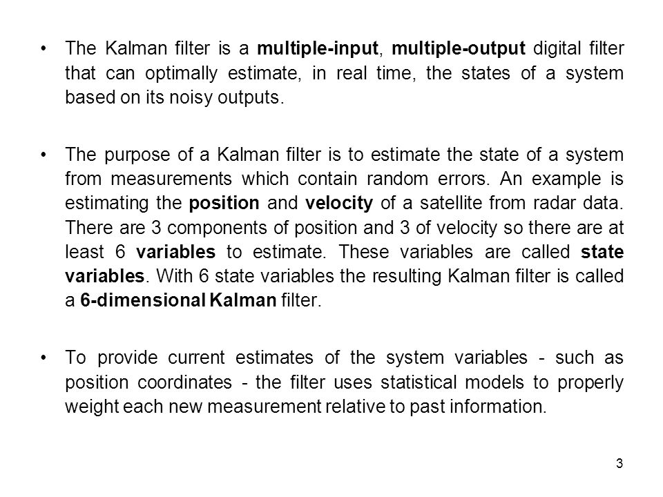 The Kalman filter is a multiple-input, multiple-output digital filter that can optimally estimate, in real time, the states of a system based on its noisy outputs.