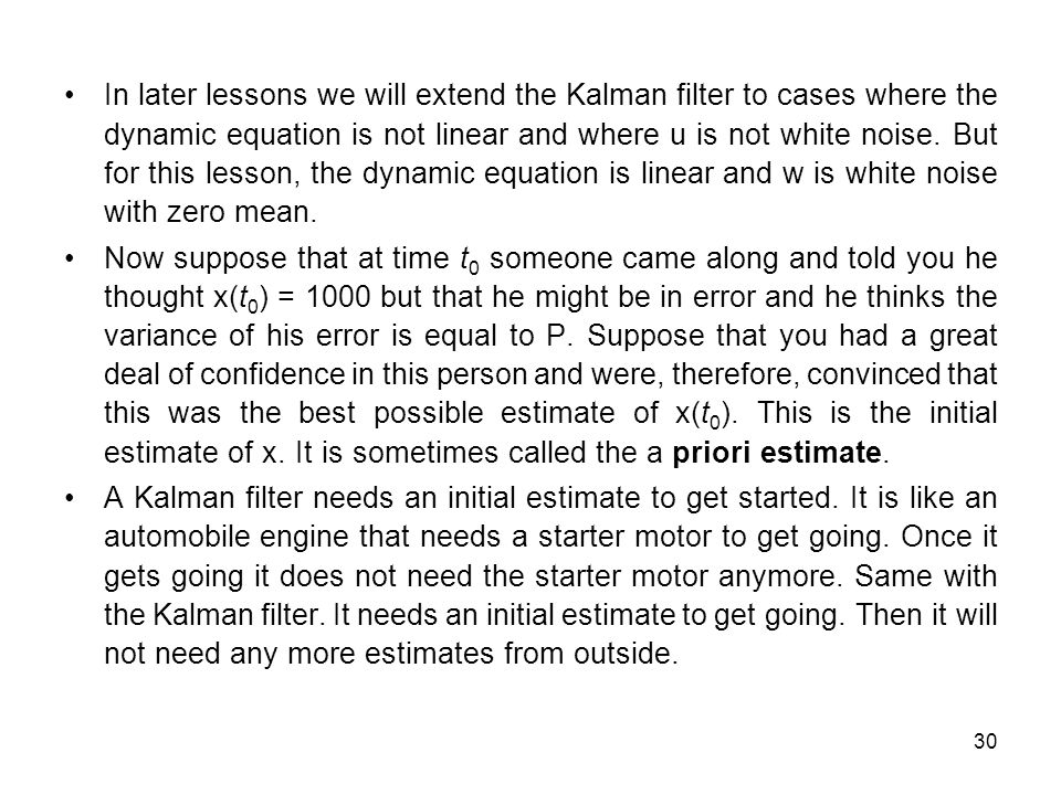 In later lessons we will extend the Kalman filter to cases where the dynamic equation is not linear and where u is not white noise. But for this lesson, the dynamic equation is linear and w is white noise with zero mean.