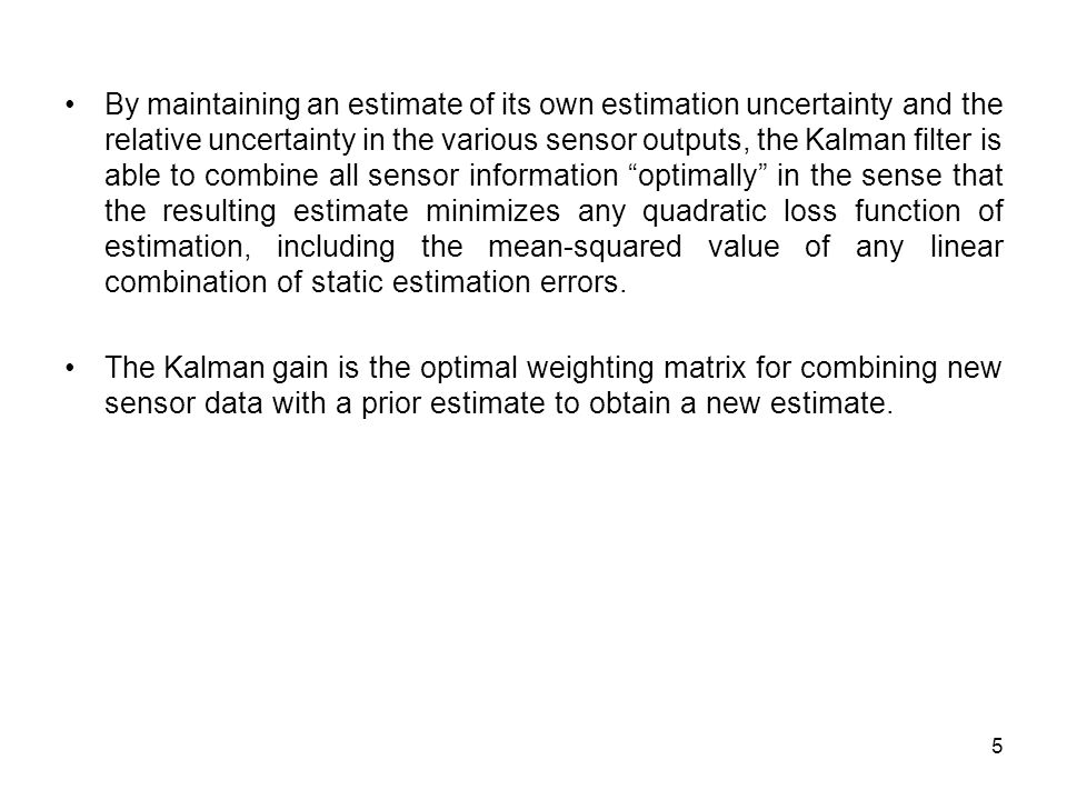 By maintaining an estimate of its own estimation uncertainty and the relative uncertainty in the various sensor outputs, the Kalman filter is able to combine all sensor information optimally in the sense that the resulting estimate minimizes any quadratic loss function of estimation, including the mean-squared value of any linear combination of static estimation errors.
