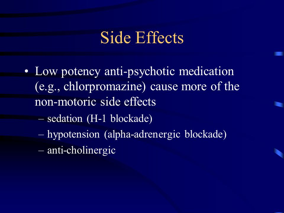 Side Effects Low potency anti-psychotic medication (e.g., chlorpromazine) cause more of the non-motoric side effects.