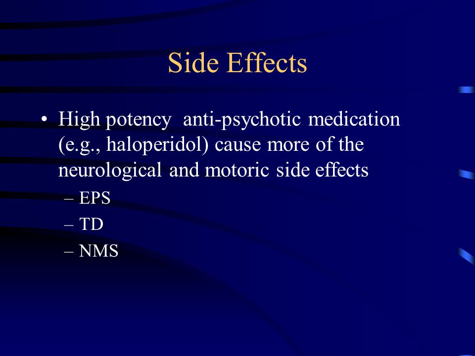 Side Effects High potency anti-psychotic medication (e.g., haloperidol) cause more of the neurological and motoric side effects.