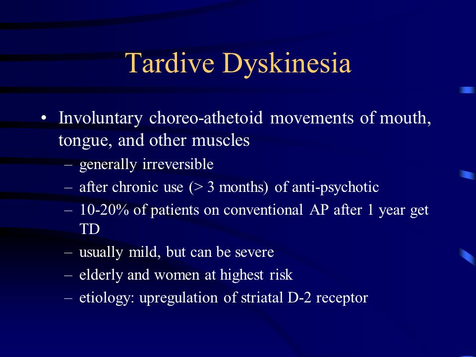 Tardive Dyskinesia Involuntary choreo-athetoid movements of mouth, tongue, and other muscles. generally irreversible.