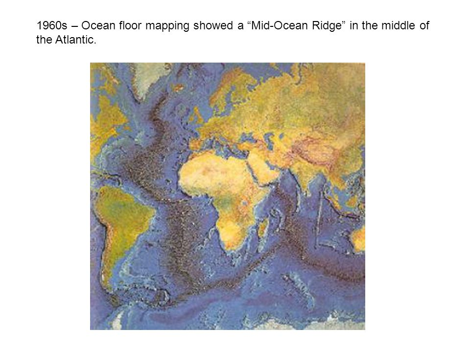 1960s – Ocean floor mapping showed a Mid-Ocean Ridge in the middle of the Atlantic.