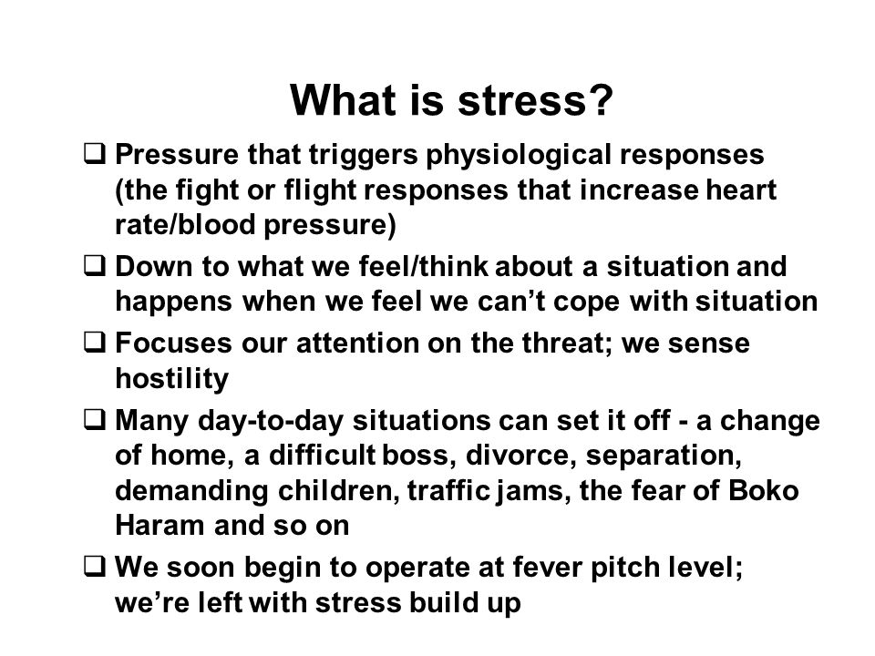 What is stress Pressure that triggers physiological responses (the fight or flight responses that increase heart rate/blood pressure)