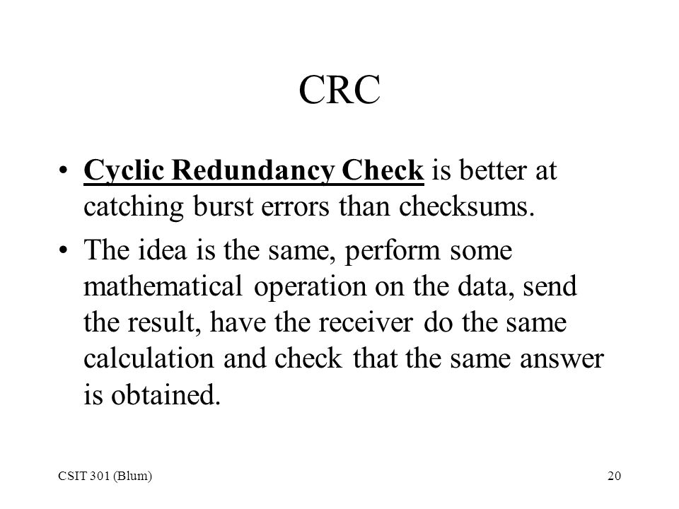 CRC Cyclic Redundancy Check is better at catching burst errors than checksums.