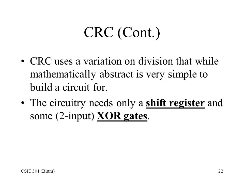 CRC (Cont.) CRC uses a variation on division that while mathematically abstract is very simple to build a circuit for.
