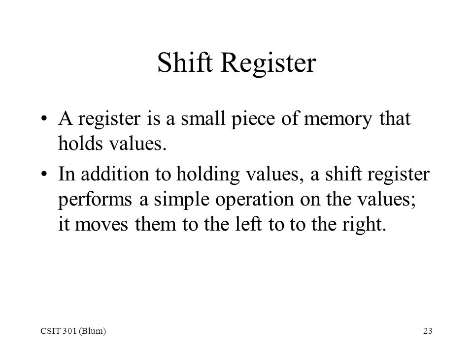Shift Register A register is a small piece of memory that holds values.