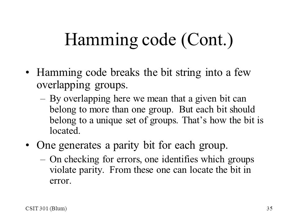 Hamming code (Cont.) Hamming code breaks the bit string into a few overlapping groups.