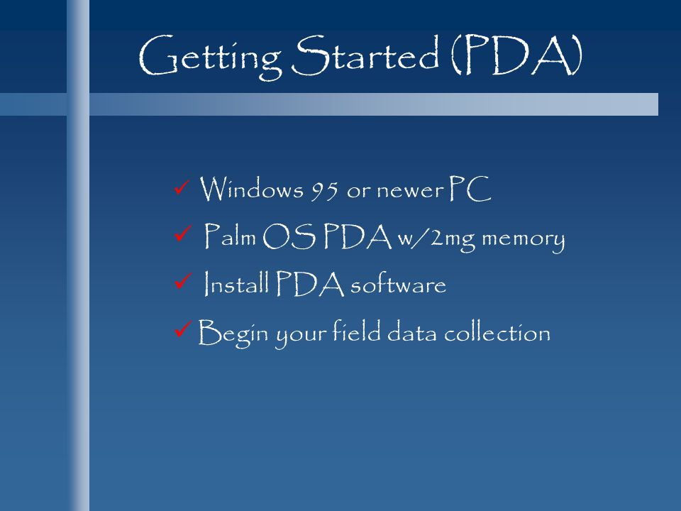Getting Started (PDA) Palm OS PDA w/2mg memory Install PDA software