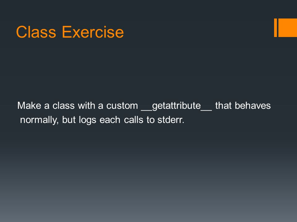 Class Exercise Make a class with a custom __getattribute__ that behaves normally, but logs each calls to stderr.