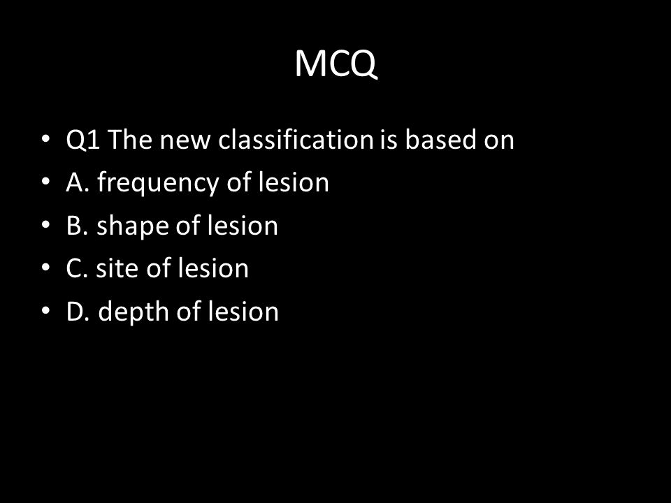 MCQ Q1 The new classification is based on A. frequency of lesion