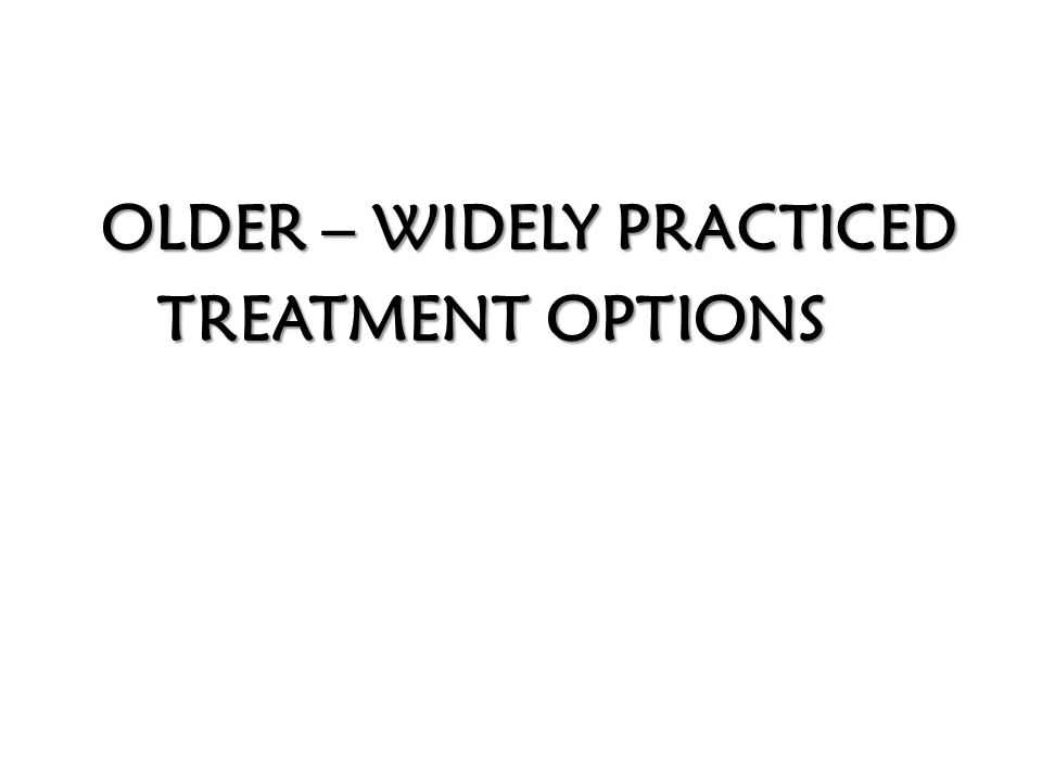 OLDER – WIDELY PRACTICED TREATMENT OPTIONS