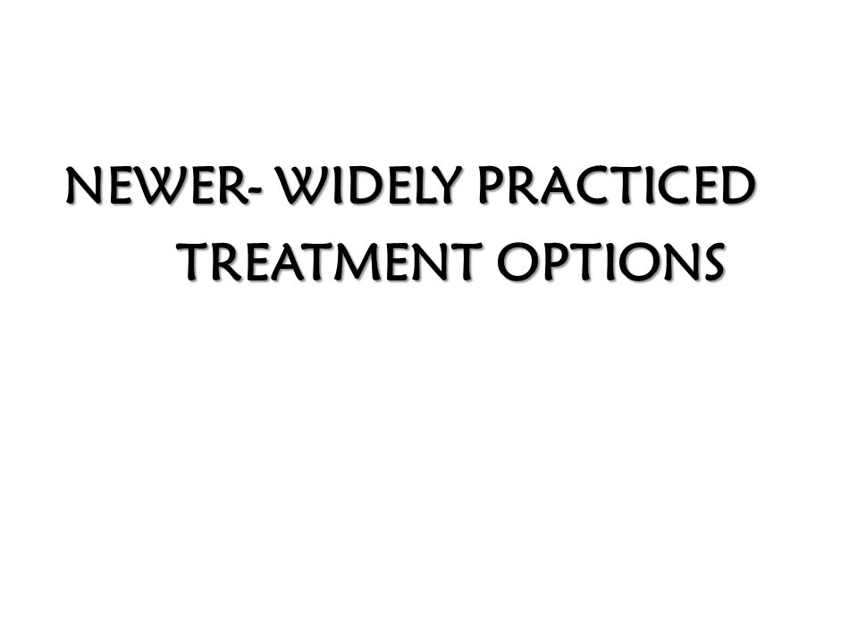 NEWER- WIDELY PRACTICED TREATMENT OPTIONS