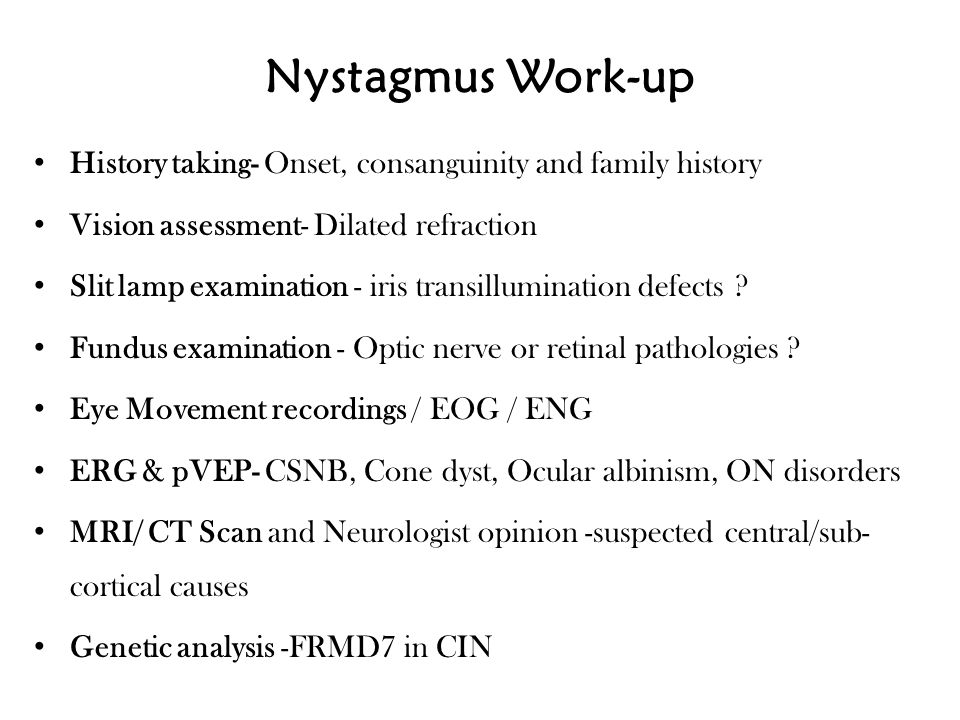 Nystagmus Work-up History taking- Onset, consanguinity and family history. Vision assessment- Dilated refraction.