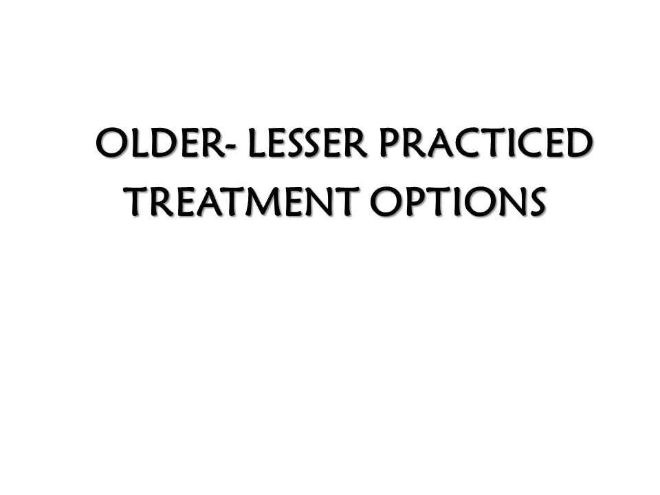 OLDER- LESSER PRACTICED TREATMENT OPTIONS