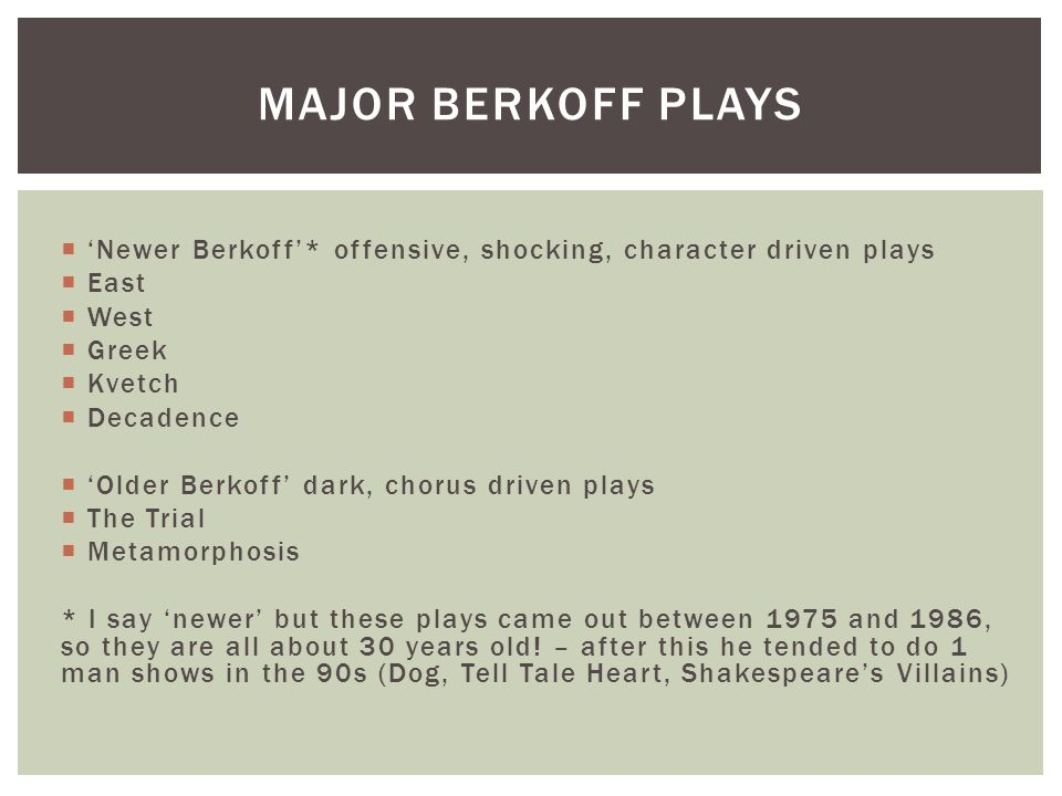 Major Berkoff plays 'Newer Berkoff'* offensive, shocking, character driven plays. East. West. Greek.
