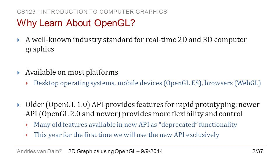 Why Learn About OpenGL A well-known industry standard for real-time 2D and 3D computer graphics. Available on most platforms.