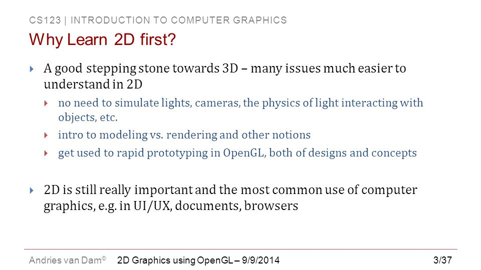 Why Learn 2D first A good stepping stone towards 3D – many issues much easier to understand in 2D.