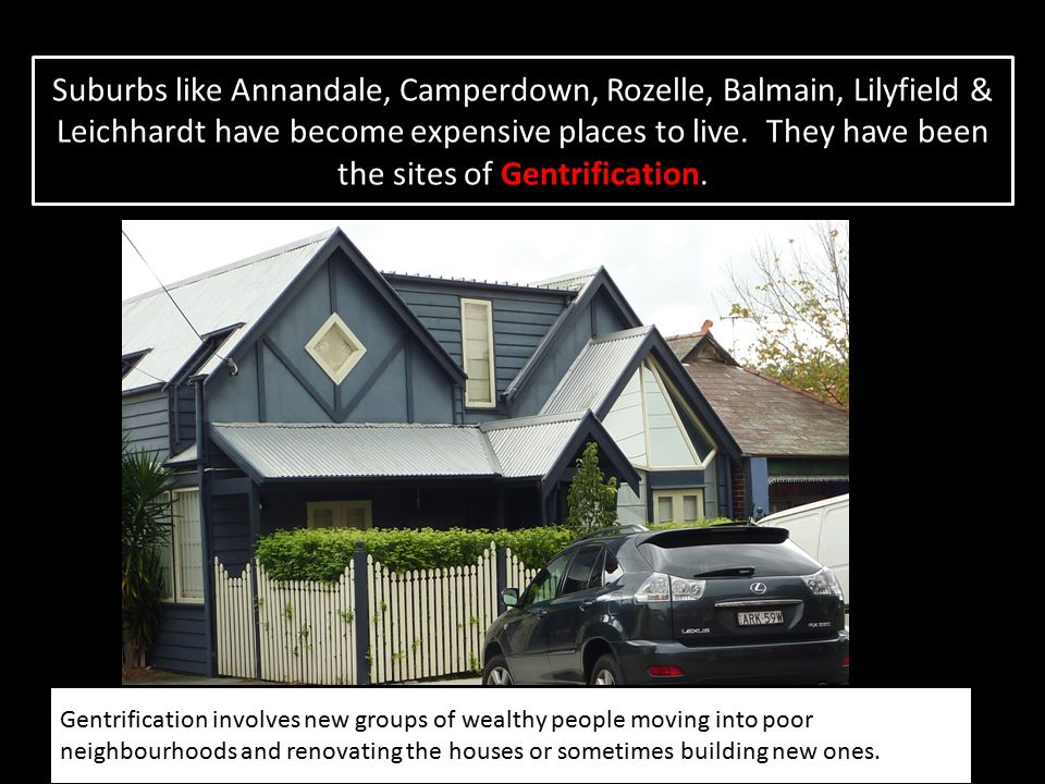 Suburbs like Annandale, Camperdown, Rozelle, Balmain, Lilyfield & Leichhardt have become expensive places to live. They have been the sites of Gentrification.