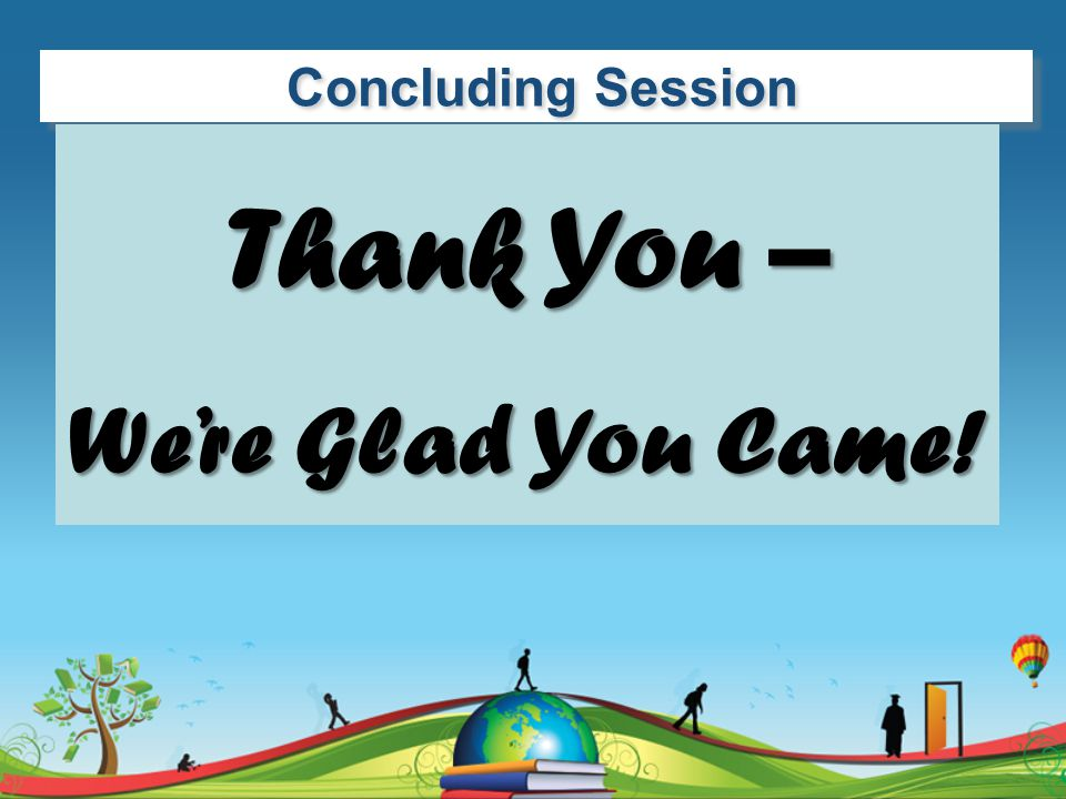 Concluding Session Thank You – We're Glad You Came!