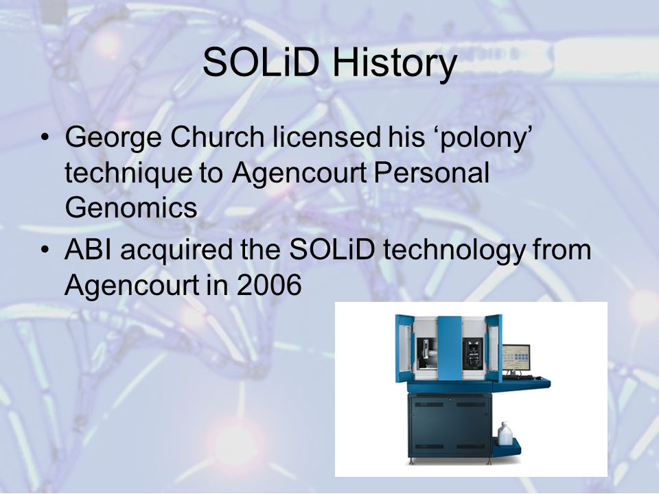 SOLiD History George Church licensed his 'polony' technique to Agencourt Personal Genomics.
