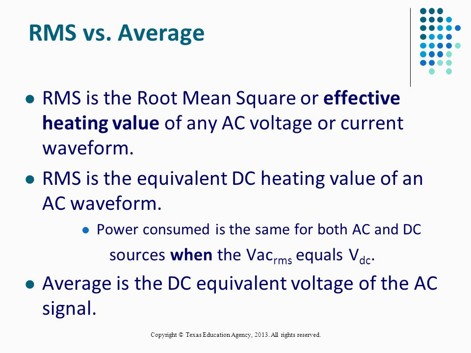 RMS vs. Average RMS is the Root Mean Square or effective heating value of any AC voltage or current waveform.