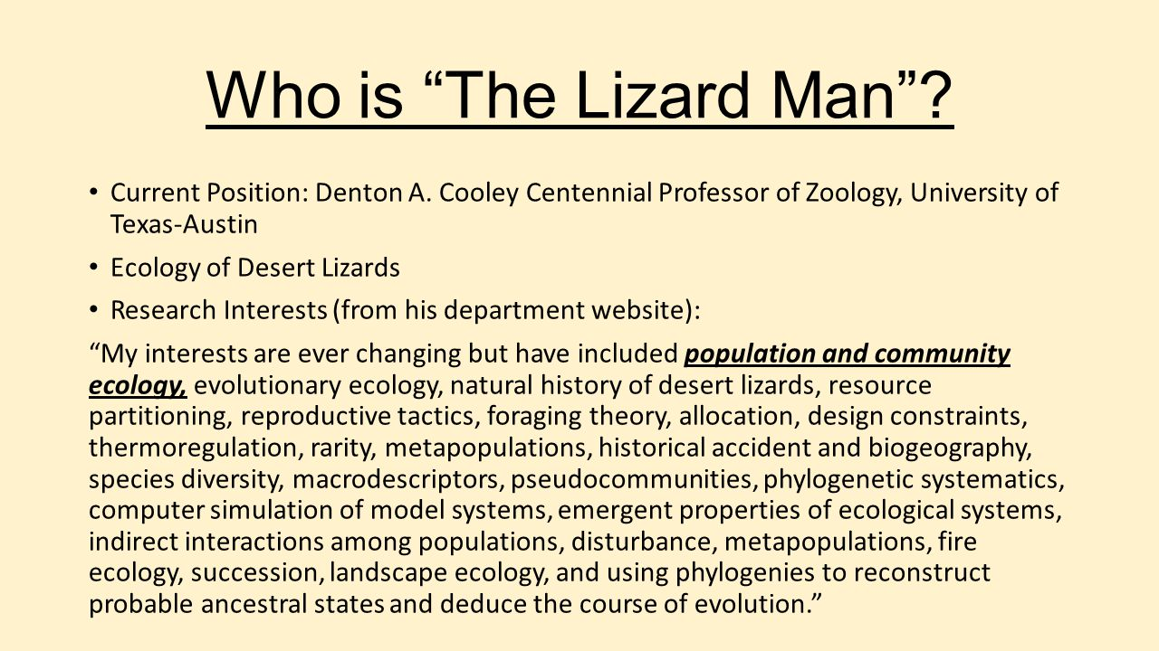 Who is The Lizard Man Current Position: Denton A. Cooley Centennial Professor of Zoology, University of Texas-Austin.